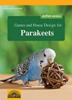 Games and House Design for Parakeets (Games and House Design for Pets)