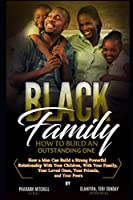 The Black Family  - How To Build an Outstanding One: How a Man Can Build a Strong Powerful Relationship with Your Children, Your Family, Your Loved Ones and Your Peers