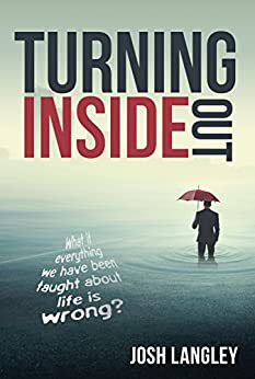 Turning Inside Out: What if everything we have been taught about life is wrong? by [Langley, Josh]