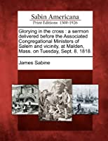 Glorying in the Cross: A Sermon Delivered Before the Associated Congregational Ministers of Salem and Vicinity, at Malden, Mass. on Tuesday, Sept. 8. 1818.