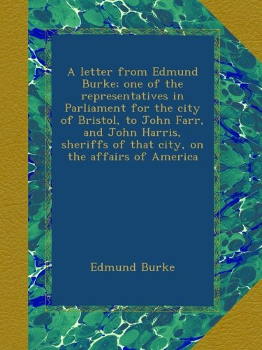 Download A letter from Edmund Burke; one of the representatives in Parliament for the city of Bristol, to John Farr, and John Harris, sheriffs of that city, on the affairs of America B00B3IIMMG