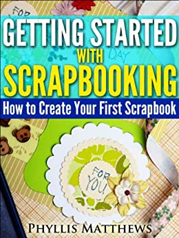 Getting Started With Scrapbooking: How to Create Your First Scrapbook by [Matthews, Phyllis]