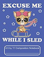 Excuse Me While I Sled 8.5 by 11 Composition Notebook: Adorable Winter Chihuahua Puppy Dog Sledding down The mountain