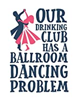 Our Drinking Club Has a Ballroom Dancing Problem: Ballroom Dancing Notebook, Blank Paperback Book to write in, Ballroom Dancer Gift, 150 pages, college ruled