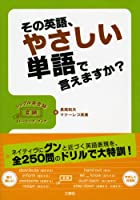 その英語、やさしい単語で言えますか?―シンプル英会話変換トレーニング・ブック