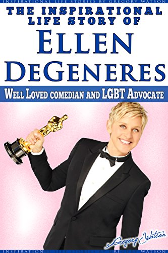 Ellen DeGeneres - The Inspirational Life Story of Ellen DeGeneres: Well Loved Comedian and LGBT Advocate (English Edition)