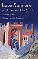 Love Sonnets of Dante and His Circle: Translated by Dante Gabriel Rossetti