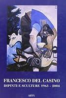 Francesco del Casino. Dipinti e sculture dal 1963 al 2004