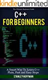 C++: C++ for Beginners, C++ in 24 Hours, Learn C++ fast! A smart way to learn C plus plus. Plain & Simple. C++ in easy ste...