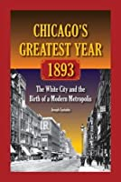 Chicago's Greatest Year, 1893: The White City and the Birth of a Modern Metropolis