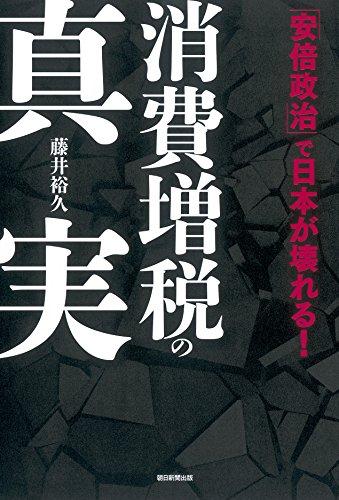 消費増税の真実 「安倍政治」で日本が壊れる!