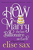 How to Marry the Last Billionaire on Earth (Operation Billionaire Trilogy)