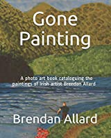 Gone Painting: A photo art book cataloguing the paintings of Irish artist Brendan Allard