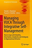 Managing VUCA Through Integrative Self-Management: How to Cope with Volatility, Uncertainty, Complexity and Ambiguity in Organizational Behavior (Management for Professionals)