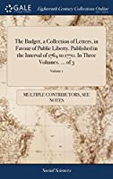 The Budget, a Collection of Letters, in Favour of Public Liberty. Published in the Interval of 1764 to 1770. in Three Volumes. ... of 3; Volume 1