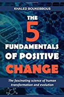 THE FIVE FUNDAMENTALS OF POSITIVE CHANGE: The fascinating science of human transformation and evolution