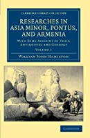 Researches in Asia Minor, Pontus, and Armenia: With Some Account of their Antiquities and Geology (Cambridge Library Collection - Travel, Middle East and Asia Minor)