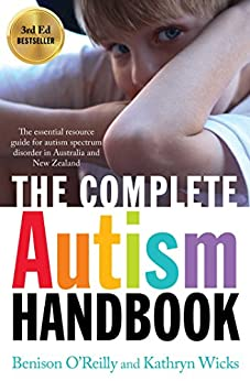 The Complete Autism Handbook: The Essential Resource Guide for Autism Spectrum Disorder in Australia and New Zealand by [Wicks, Kathryn, O'Reilly, Benison]