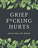Grief F*cking Hurts Write That Sh!t Down: A Grief Journal Notebook for Memorial, Mourning, Bereavement, Funeral and Remembrance