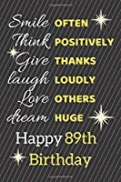 Smile Often Think Positively Give Thanks Laugh Loudly Love Others Dream Huge Happy 89th Birthday: Cute 89th Birthday Card Quote Journal / Notebook / Sparkly Birthday Card / Birthday Gifts For Her