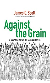 Against the Grain: A Deep History of the Earliest States by [Scott, James C.]
