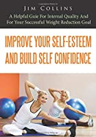 Improve Your Self-Esteem And Build Self Confidence: A Helpful guie for internal quality and for your successful weight reduction goal