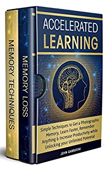 Accelerated Learning: Techniques to Get a Photographic Memory, Learn Faster, Remember Anything & Increase Productivity while Unlocking your Unlimited Potential by [Gamberini, John]