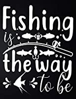 Fishing Is The Way: 100 Pages 8.5'' x 11'' Fishing Log Book | Notebook For The Serious Fisherman To Record Fishing Trip Experiences