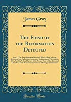 The Fiend of the Reformation Detected: Part I., the Two Sophisms Detected, Which Have Split the Reformers Into Calvinists, Arminians, Redemptional Universalists, &c., Part II., a Brief Review of the Present State of the Reformed Churches, Their Controvers