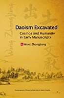 Daoism Excavated: Cosmos and Humanity in Early Manuscripts (Contemporary Chinese Scholarship in Daoist Studies)