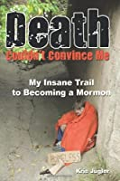 Death Couldn't Convince Me: My Insane Trail to Becoming a Mormon