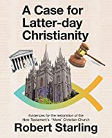 """A Case for Latter-day Christianity: Evidences for the restoration of the New Testament's """"Mere"""" Christian Church"""