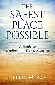 The Safest Place Possible: A Guide to Healing and Transformation by [Mirza, Debbie]