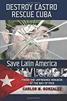 Destroy Castro - Rescue Cuba - Save Latin America: Finish the Unfinished Invasion at the Bay of Pigs