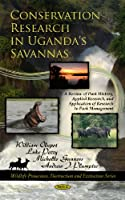 Conservation Research in Uganda's Savannas: A Review of Park History, Applied Research, and Application of Research to Park Management (Wildlife Protection, Destruction and Extinction)