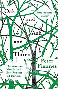 Oak and Ash and Thorn: The Ancient Woods and New Forests of Britain by [Fiennes, Peter]