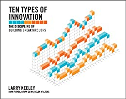 Ten Types of Innovation: The Discipline of Building Breakthroughs by [Keeley, Larry, Walters, Helen, Pikkel, Ryan, Quinn, Brian]