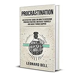 Procrastination: An Effective Guide On How To Overcome Procrastination, Motivate Yourself And Make Things Happen by [Bell, Leonard]