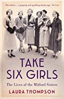 Take Six Girls: The Lives of the Mitford Sisters by Laura Thompson(2016-08-11)