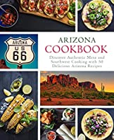 Arizona Cookbook: Discover Authentic Mesa and Southwest Cooking with 50 Delicious Arizona Recipes (2nd Edition)