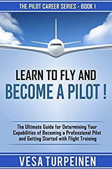 LEARN TO FLY AND BECOME A PILOT!: THE ULTIMATE GUIDE FOR DETERMINING YOUR CAPABILITIES OF BECOMING A PROFESSIONAL PILOT AND GETTING STARTED WITH FLIGHT TRAINING (The Pilot Career Series Book 1) by [Turpeinen, Vesa]