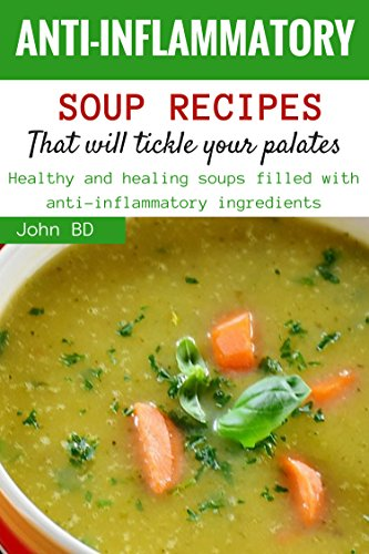 Anti-Inflammatory Soup Recipes that'll Tickle Your Palates: Healthy and healing soups filled with anti-inflammatory ingredients (English Edition)