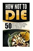 How Not To Die: 50 Whole Food Budget Friendly Meals-Reduce Your Meat Intake And Embrace A Plant Based Diet To Prevent Long-Term Health Implications [並行輸入品]