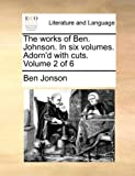 The Works of Ben. Johnson. in Six Volumes. Adorn'd with Cuts. Volume 2 of 6