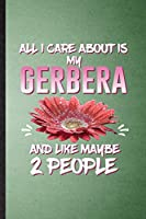 All I Care About Is My Gerbera and Like Maybe 2 People: Lined Notebook For Gerbera Florist Gardener. Ruled Journal For Gardening Plant Lady. Unique Student Teacher Blank Composition Great For School Writing