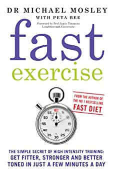 Fast Exercise: The simple secret of high intensity training: get fitter, stronger and better toned in just a few minutes a day by [Mosley, Michael, Peta Bee]