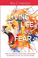 Living Life Without Fear: How to Conquer Your Fears Using Simple Techniques to Live the Life You Desire (Volume 1)