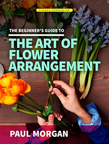 Flower Arranging (2nd Edition): The Beginner's Guide to Mastering the Art of Flower Arranging (English Edition)