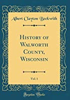 History of Walworth County, Wisconsin, Vol. 1 (Classic Reprint)