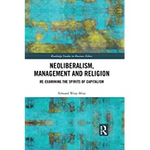 Neoliberalism, Management and Religion: Re-examining the Spirits of Capitalism (Routledge Studies in Business Ethics)